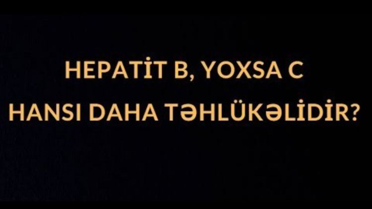 Hepatit B yoxsa C - Hansı daha təhlükəlidir?